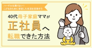 母子家庭の44歳ママが初めての転職!子育て中だからこそ正社員を目指そう